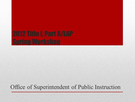 2012 Title I, Part A/LAP Spring Workshop Office of Superintendent of Public Instruction.