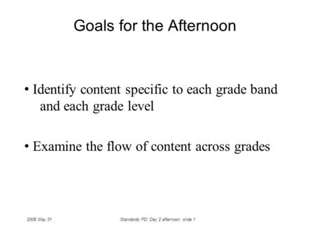 2008 May 31Standards PD: Day 2 afternoon: slide 1 Goals for the Afternoon Identify content specific to each grade band and each grade level Examine the.