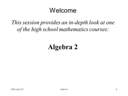 2008 August 22Algebra 2 Welcome This session provides an in-depth look at one of the high school mathematics courses: Algebra 2 1.