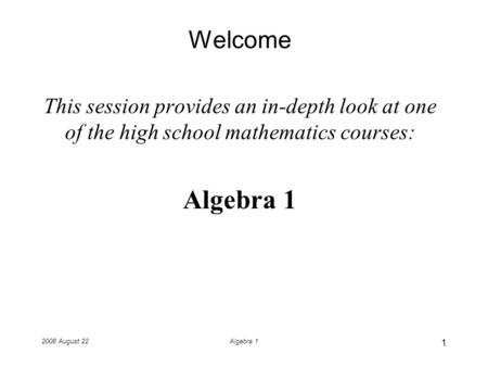 2008 August 22Algebra 1 Welcome This session provides an in-depth look at one of the high school mathematics courses: Algebra 1 1.