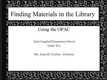 Finding Materials in the Library Using the OPAC John Campbell Elementary School Selah, WA Mrs. Engvall, Teacher - Librarian.