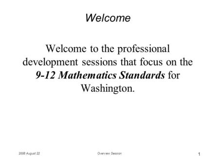 2008 August 22Overview Session Welcome Welcome to the professional development sessions that focus on the 9-12 Mathematics Standards for Washington. 1.