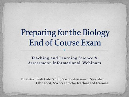 Teaching and Learning Science & Assessment Informational Webinars Presenter: Linda Cabe Smith, Science Assessment Specialist Ellen Ebert, Science Director,Teaching.