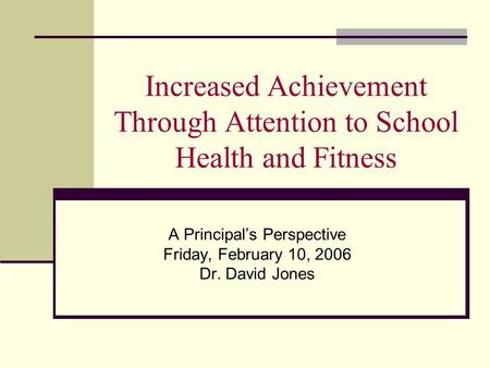 Increased Achievement Through Attention to School Health and Fitness A Principals Perspective Friday, February 10, 2006 Dr. David Jones.