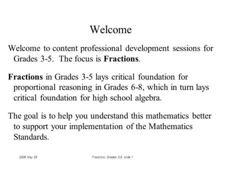 2008 May 29Fractions: Grades 3-5: slide 1 Welcome Welcome to content professional development sessions for Grades 3-5. The focus is Fractions. Fractions.