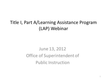 Title I, Part A/Learning Assistance Program (LAP) Webinar June 13, 2012 Office of Superintendent of Public Instruction 1.