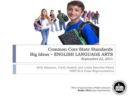 Common Core State Standards Big Ideas – ENGLISH LANGUAGE ARTS September 22, 2011 Beth Simpson, Cindy Knisely and Luisa Sanchez-Nilsen OSPI ELA Team Representatives.