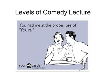 Levels of Comedy Lecture. Comedy Comedy arose in Greece as tragedy did. Plots are similar: affairs go wrong, truth is discovered or covered up, hero saves.