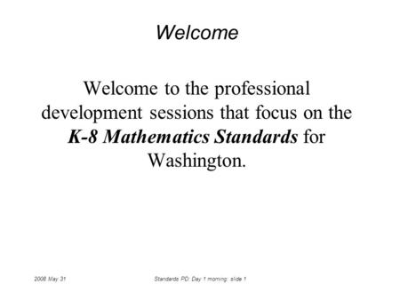 2008 May 31Standards PD: Day 1 morning: slide 1 Welcome Welcome to the professional development sessions that focus on the K-8 Mathematics Standards for.