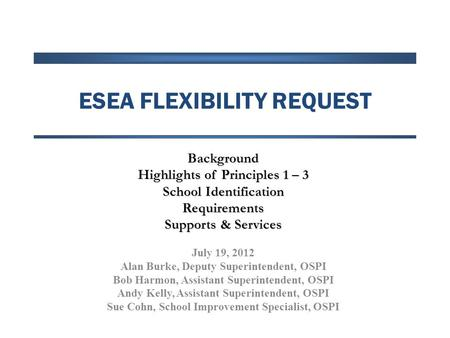 ESEA FLEXIBILITY REQUEST Background Highlights of Principles 1 – 3 School Identification Requirements Supports & Services July 19, 2012 Alan Burke, Deputy.