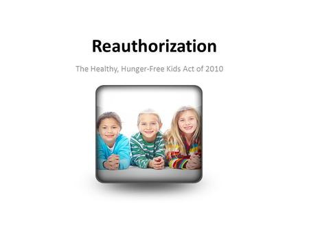Reauthorization The Healthy, Hunger-Free Kids Act of 2010.