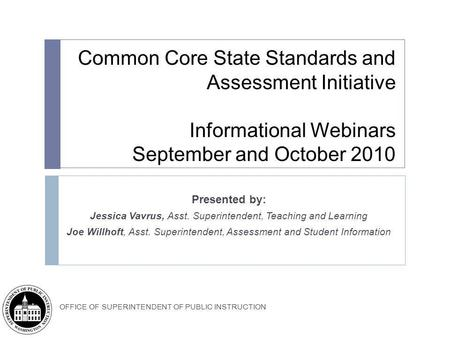 OFFICE OF SUPERINTENDENT OF PUBLIC INSTRUCTION Common Core State Standards and Assessment Initiative Informational Webinars September and October 2010.