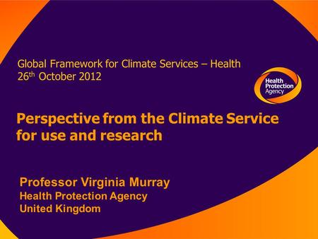 Global Framework for Climate Services – Health 26 th October 2012 Perspective from the Climate Service for use and research Professor Virginia Murray Health.