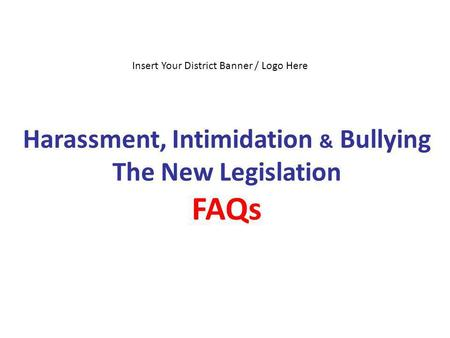 Harassment, Intimidation & Bullying The New Legislation FAQs Insert Your District Banner / Logo Here.