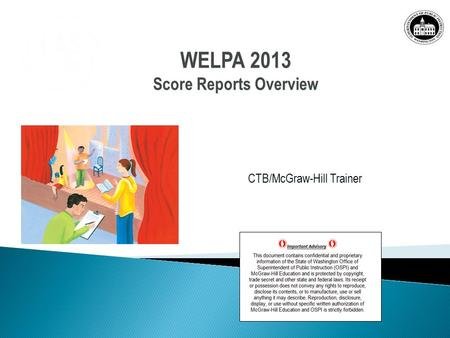 CTB/McGraw-Hill Trainer WELPA 2013 Score Reports Overview WELPA 2013 Score Reports Overview.