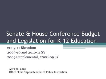 Senate & House Conference Budget and Legislation for K-12 Education 2009-11 Biennium 2009-10 and 2010-11 SY 2009 Supplemental, 2008-09 SY April 30, 2009.
