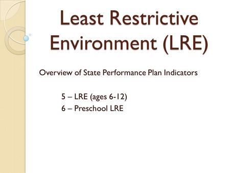 Least Restrictive Environment (LRE) Overview of State Performance Plan Indicators 5 – LRE (ages 6-12) 6 – Preschool LRE.