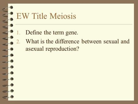EW Title Meiosis 1. Define the term gene. 2. What is the difference between sexual and asexual reproduction?