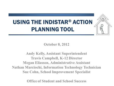 USING THE INDISTAR ® ACTION PLANNING TOOL October 8, 2012 Andy Kelly, Assistant Superintendent Travis Campbell, K-12 Director Megan Eliasson, Administrative.
