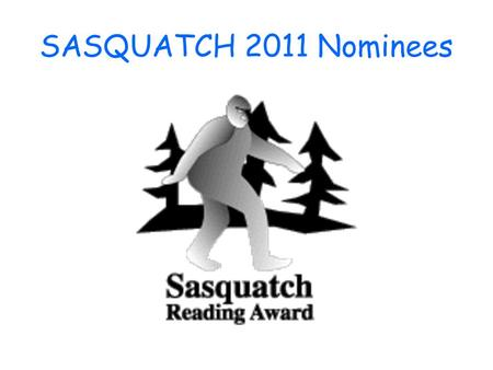 SASQUATCH 2011 Nominees. The Sasquatch Award gives students in Washington State the opportunity to nominate and vote for their favorite books. Librarians.