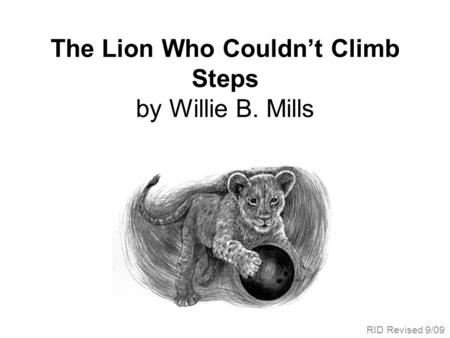 The Lion Who Couldnt Climb Steps by Willie B. Mills RID Revised 9/09.