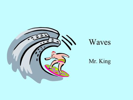 Waves Mr. King. What are WAVES? 1. The definition of a wave is? Energy that causes something to move a distance. 2. List some waves we will be exploring.