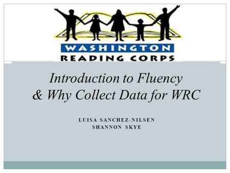 LUISA SANCHEZ-NILSEN SHANNON SKYE Introduction to Fluency & Why Collect Data for WRC.