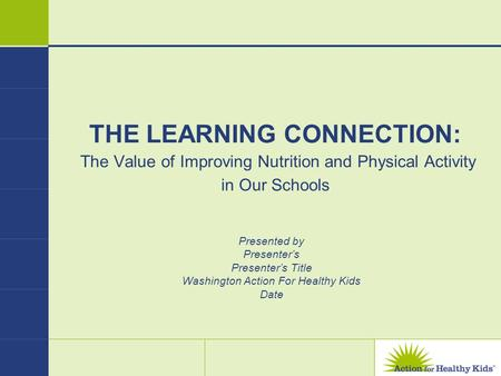 THE LEARNING CONNECTION: The Value of Improving Nutrition and Physical Activity in Our Schools Presented by Presenters Presenters Title Washington Action.