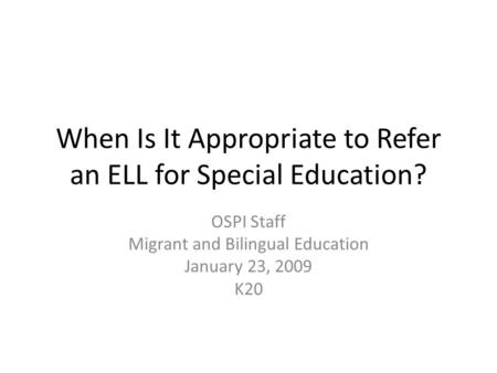 When Is It Appropriate to Refer an ELL for Special Education? OSPI Staff Migrant and Bilingual Education January 23, 2009 K20.