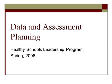 Data and Assessment Planning Healthy Schools Leadership Program Spring, 2006.