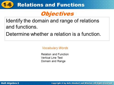 Holt Algebra 2 1-6 Relations and Functions Identify the domain and range of relations and functions. Determine whether a relation is a function. Objectives.