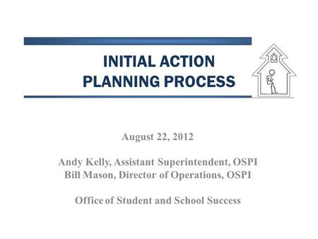 INITIAL ACTION PLANNING PROCESS August 22, 2012 Andy Kelly, Assistant Superintendent, OSPI Bill Mason, Director of Operations, OSPI Office of Student and.