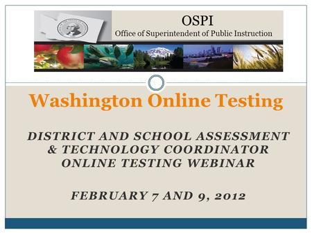 DISTRICT AND SCHOOL ASSESSMENT & TECHNOLOGY COORDINATOR ONLINE TESTING WEBINAR FEBRUARY 7 AND 9, 2012 Washington Online Testi ng OSPI Office of Superintendent.