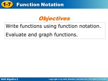 Holt Algebra 2 1-7 Function Notation Write functions using function notation. Evaluate and graph functions. Objectives.