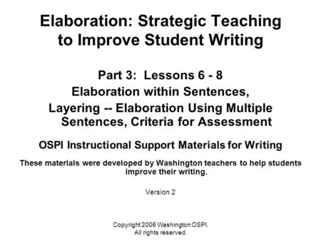 Copyright 2006 Washington OSPI. All rights reserved. Elaboration: Strategic Teaching to Improve Student Writing Part 3: Lessons 6 - 8 Elaboration within.