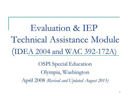 1 1 Evaluation & IEP Technical Assistance Module ( IDEA 2004 and WAC 392-172A) OSPI Special Education Olympia, Washington April 2008 (Revised and Updated.