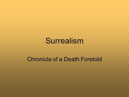 Surrealism Chronicle of a Death Foretold. What is it, really? Surrealism- a cultural movement that began in the early-1920s, and is best known for the.