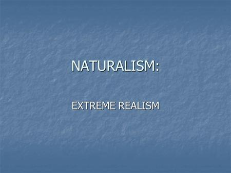 NATURALISM: EXTREME REALISM. GENERAL A branch of realism A branch of realism Later part of Realistic Age: 1890-1914 Later part of Realistic Age: 1890-1914.