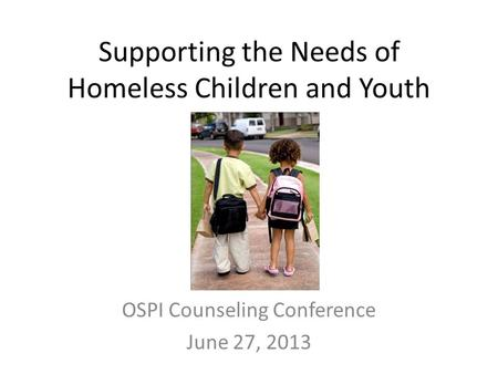 Supporting the Needs of Homeless Children and Youth OSPI Counseling Conference June 27, 2013.