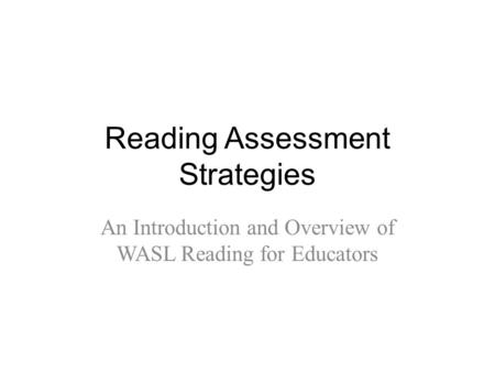 Reading Assessment Strategies An Introduction and Overview of WASL Reading for Educators.