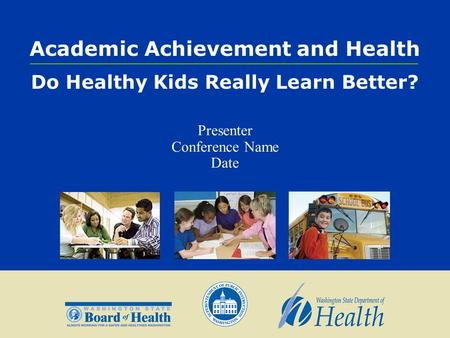 Academic Achievement and Health Do Healthy Kids Really Learn Better? Presenter Conference Name Date.