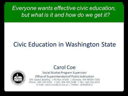 Civic Education in Washington State Carol Coe Social Studies Program Supervisor Office of Superintendent of Public Instruction Old Capitol Building | PO.