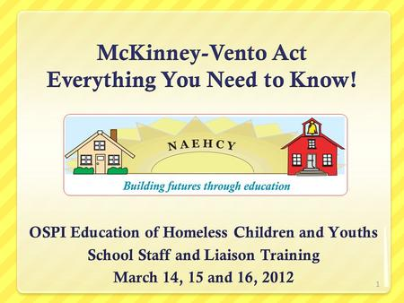OSPI Education of Homeless Children and Youths School Staff and Liaison Training March 14, 15 and 16, 2012 1.