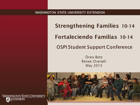 WASHINGTON STATE UNIVERSITY EXTENSION Strengthening Families 10-14 Fortaleciendo Familias 10-14 OSPI Student Support Conference Drew Betz Renee Overath.