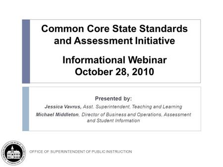 OFFICE OF SUPERINTENDENT OF PUBLIC INSTRUCTION Common Core State Standards and Assessment Initiative Informational Webinar October 28, 2010 Presented by:
