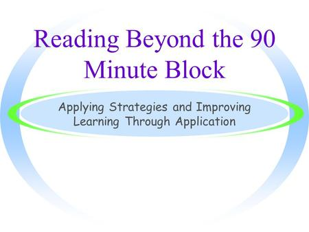 Reading Beyond the 90 Minute Block Applying Strategies and Improving Learning Through Application.
