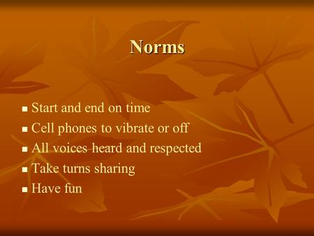 Norms Start and end on time Cell phones to vibrate or off All voices heard and respected Take turns sharing Have fun.