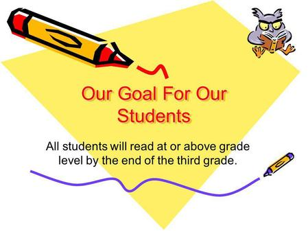 Our Goal For Our Students All students will read at or above grade level by the end of the third grade.