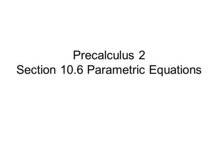 Precalculus 2 Section 10.6 Parametric Equations. Parametric Equations Write parametric equations. Graph parametric equations. Determine an equivalent.
