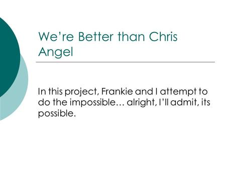 Were Better than Chris Angel In this project, Frankie and I attempt to do the impossible… alright, Ill admit, its possible.